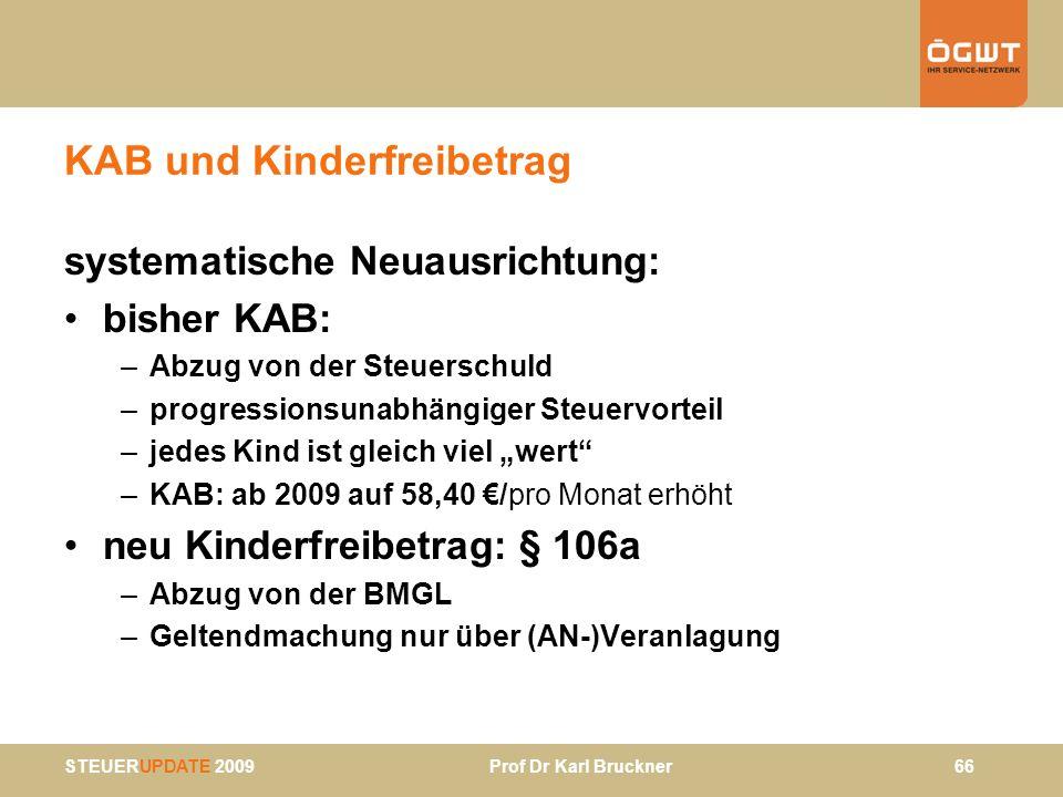 STEUERUPDATE 2009 Prof Dr Karl Bruckner 66 KAB und Kinderfreibetrag systematische Neuausrichtung: bisher KAB: –Abzug von der Steuerschuld –progression