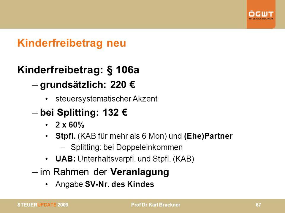 STEUERUPDATE 2009 Prof Dr Karl Bruckner 67 Kinderfreibetrag neu Kinderfreibetrag: § 106a –grundsätzlich: 220 steuersystematischer Akzent –bei Splittin