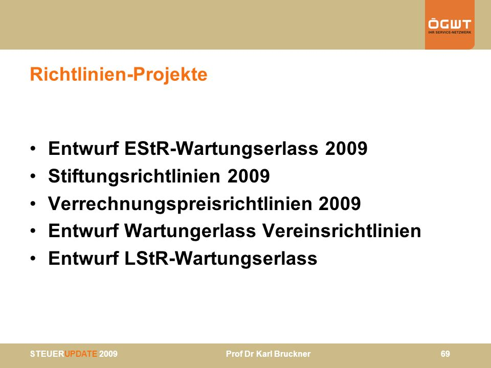 STEUERUPDATE 2009 Prof Dr Karl Bruckner 69 Richtlinien-Projekte Entwurf EStR-Wartungserlass 2009 Stiftungsrichtlinien 2009 Verrechnungspreisrichtlinie