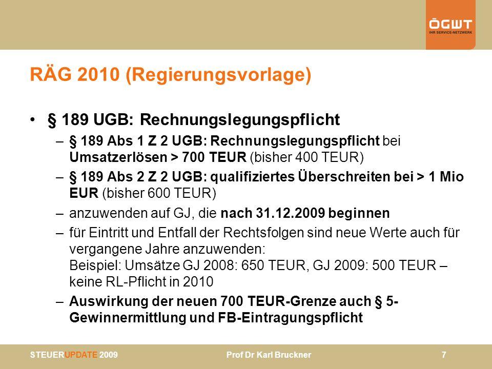 STEUERUPDATE 2009 Prof Dr Karl Bruckner 28 BBG 2009 – EStG (3) § 27 Abs 1 Z 1 lit d; § 93 Abs 2 Z 1 lit f etc: Ausschüttung von körperschaftsteuerlichen Agrargemeinschaften unterliegen 25% KESt mit Veranlagungsoption (Reaktion auf VwGH) § 37 Abs 5: Betriebsaufgabe bzw –veräußerung durch EA-Re – 7 Jahresfrist für Halbsatzbegünstigung gilt in Hinkunft auch für Übergangsgewinne (derzeit nur für Veräußerungsgewinne) § 40: Erstattung von Absetzbeträgen (Negativsteuer) in Hinkunft über normale Veranlagung innerh von 5 Jahren (Entfall gesonderter Verfahren und Formular) § 69 Abs 6, § 89: Änderungen bei Lohnzetteln durch Insolvenz-Entgelt -Fonds