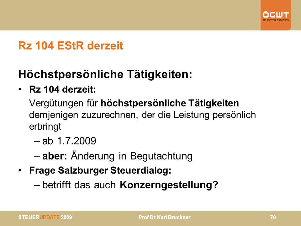 STEUERUPDATE 2009 Prof Dr Karl Bruckner 70 Rz 104 EStR derzeit Höchstpersönliche Tätigkeiten: Rz 104 derzeit: Vergütungen für höchstpersönliche Tätigk