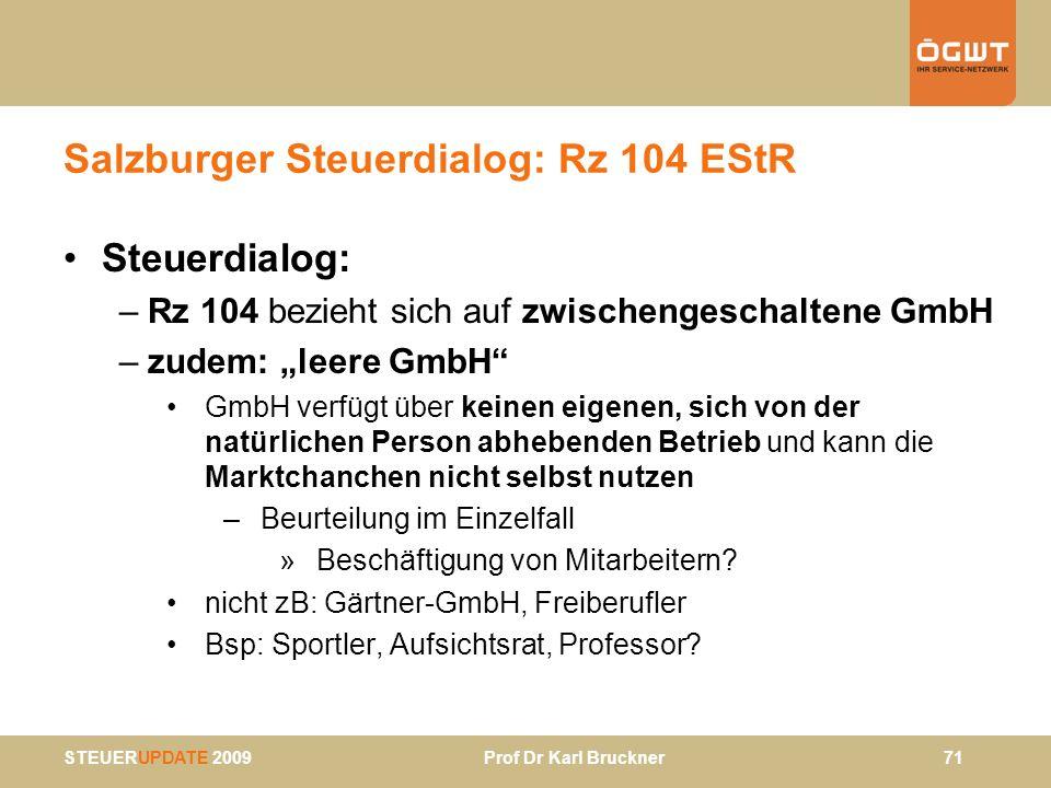 STEUERUPDATE 2009 Prof Dr Karl Bruckner 71 Salzburger Steuerdialog: Rz 104 EStR Steuerdialog: –Rz 104 bezieht sich auf zwischengeschaltene GmbH –zudem