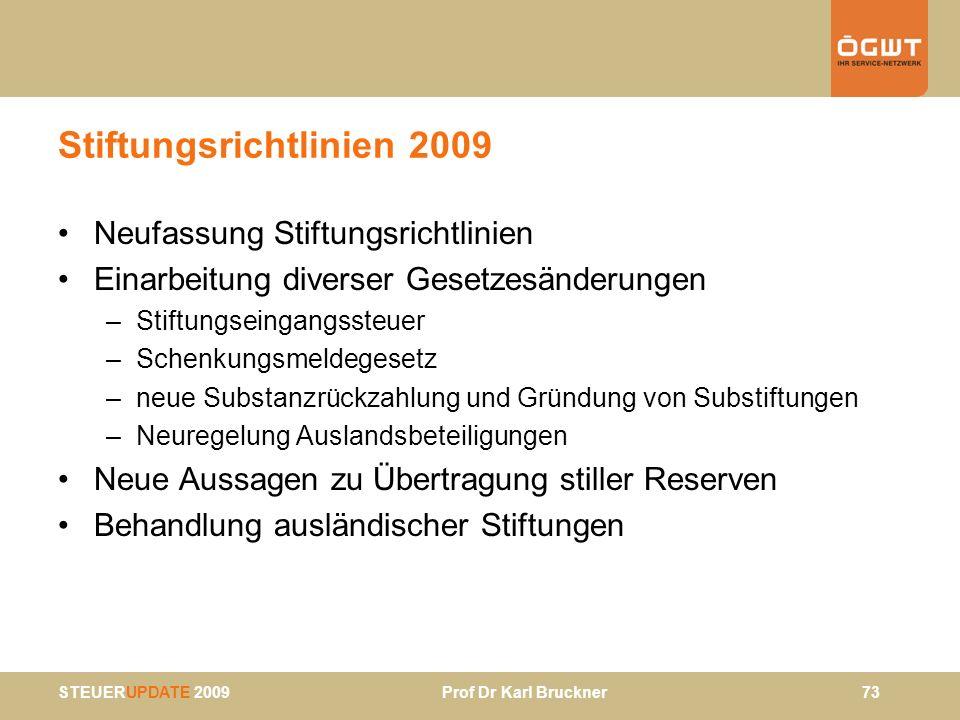 STEUERUPDATE 2009 Prof Dr Karl Bruckner 73 Stiftungsrichtlinien 2009 Neufassung Stiftungsrichtlinien Einarbeitung diverser Gesetzesänderungen –Stiftun