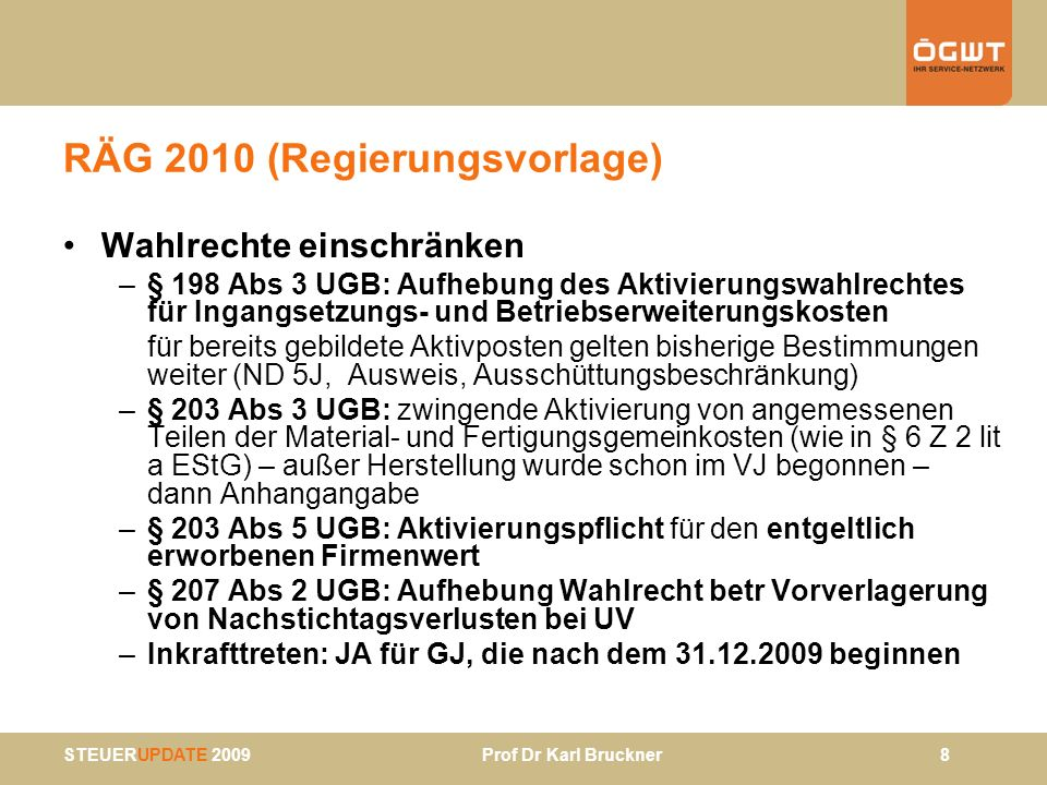 STEUERUPDATE 2009 Prof Dr Karl Bruckner 9 RÄG 2010 (Regierungsvorlage) § 208 UGB – Zuschreibung –generelle Zuschreibungspflicht, Ausnahme gem § 208 Abs 2 UGB entfällt durch RÄG 2010 (= wenn niedriger Wertansatz in Steuerbilanz beibehalten werden darf) –§ 6 Z 13 EStG: nachgeholte Zuschreibungen steuerneutral Wertansatz bleibt unten –massive Kritik bei Begutachtung EStR Rz 2584 –Identität der Gründe nicht erforderlich –VwGH 22.4.2009, 2007/15/0074