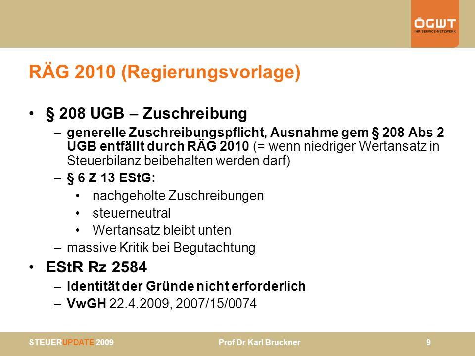 STEUERUPDATE 2009 Prof Dr Karl Bruckner 10 AVOG 2010 (Regierungsvorlage) Zusammenführung Bestimmungen aus AVOG über sachliche und aus BAO über örtliche Zuständigkeit FÄ-Kategorien (wie bisher): –allg FA –(allg) FÄ mit erweitertem Aufgabenkreis –Besondere FA § 3: Möglichkeit der Delegierung § 4: Übergang Zuständigkeit auf anderes FA berührt nicht bisherige Zuständigkeit im Berufungsverfahren § 6: Ende Zuständigkeit: Wenn andere Abgbeh von ihrer Zuständigkeit Kenntnis erlangt - AbgPfl ist von Übergang der Zuständigkeit in Kenntnis zu setzen - vor Verständigung kann Anbringen weiterhin an bisher zuständiges FA gerichtet werden