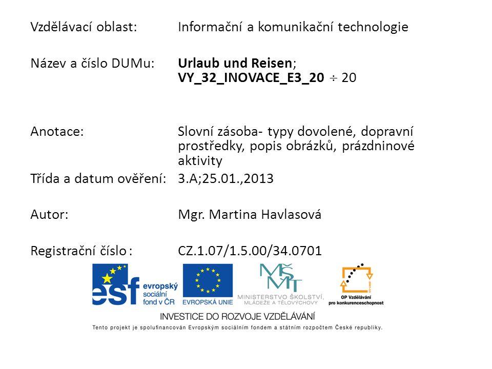 Vzdělávací oblast:Informační a komunikační technologie Název a číslo DUMu:Urlaub und Reisen; VY_32_INOVACE_E3_20 20 Anotace:Slovní zásoba- typy dovolené, dopravní prostředky, popis obrázků, prázdninové aktivity Třída a datum ověření:3.A;25.01.,2013 Autor:Mgr.