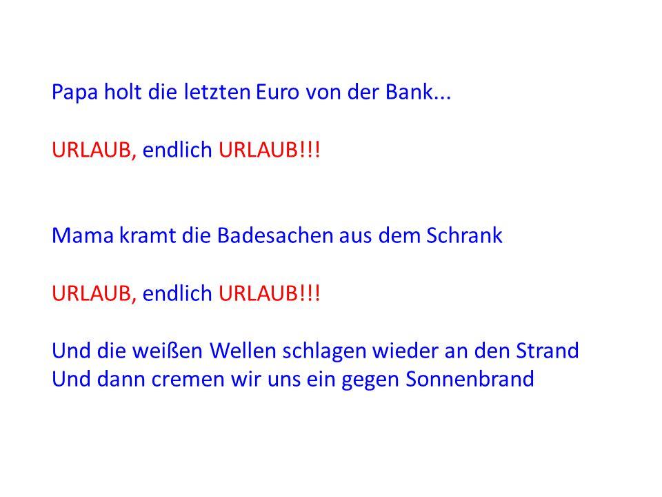 Papa holt die letzten Euro von der Bank... URLAUB, endlich URLAUB!!! Mama kramt die Badesachen aus dem Schrank URLAUB, endlich URLAUB!!! Und die weiße