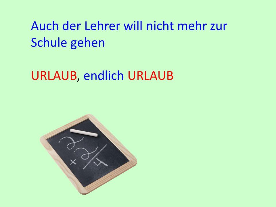 Auch der Lehrer will nicht mehr zur Schule gehen URLAUB, endlich URLAUB