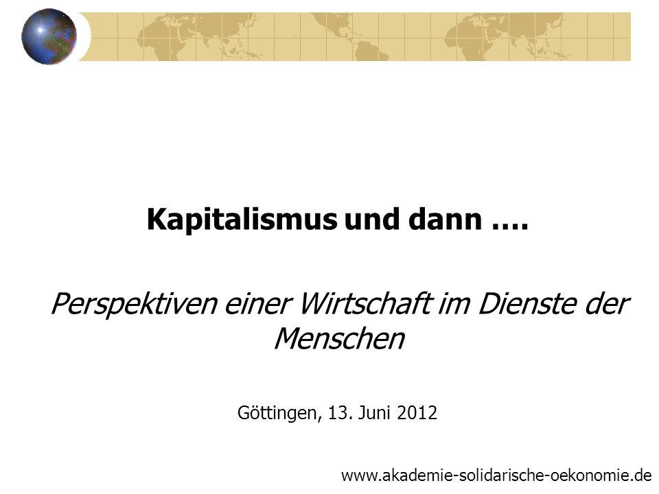 Kapitalismus und dann …. Perspektiven einer Wirtschaft im Dienste der Menschen Göttingen, 13. Juni 2012 www.akademie-solidarische-oekonomie.de