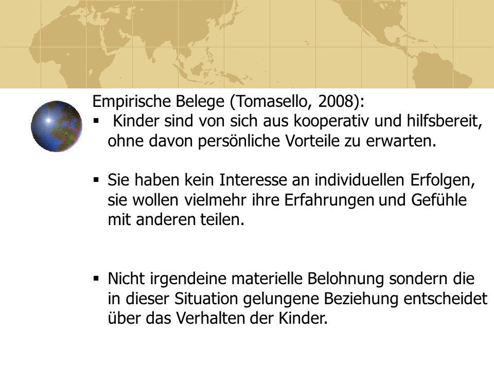 Empirische Belege (Tomasello, 2008): Kinder sind von sich aus kooperativ und hilfsbereit, ohne davon persönliche Vorteile zu erwarten. Sie haben kein