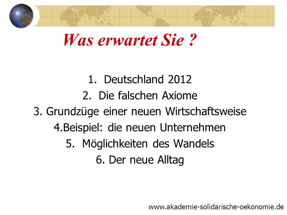 Was erwartet Sie ? 1.Deutschland 2012 2.Die falschen Axiome 3. Grundzüge einer neuen Wirtschaftsweise 4.Beispiel: die neuen Unternehmen 5. Möglichkeit