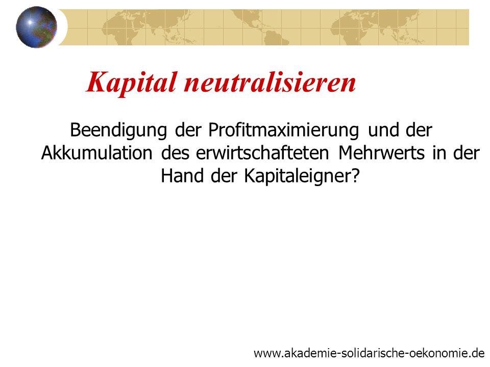 Kapital neutralisieren Beendigung der Profitmaximierung und der Akkumulation des erwirtschafteten Mehrwerts in der Hand der Kapitaleigner? www.akademi