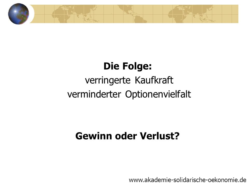 Die Folge: verringerte Kaufkraft verminderter Optionenvielfalt Gewinn oder Verlust? www.akademie-solidarische-oekonomie.de
