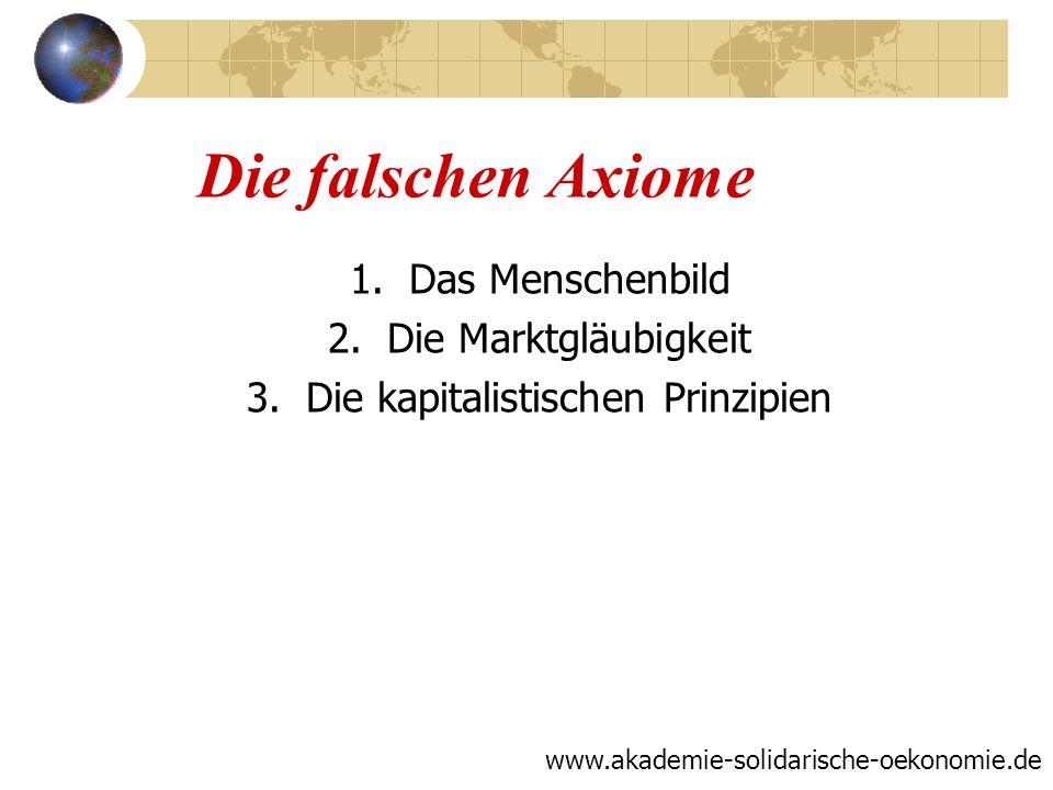 Die falschen Axiome 1.Das Menschenbild 2.Die Marktgläubigkeit 3.Die kapitalistischen Prinzipien www.akademie-solidarische-oekonomie.de