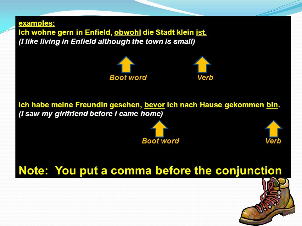 examples: Ich wohne gern in Enfield, obwohl die Stadt klein ist. (I like living in Enfield although the town is small) Boot word Verb Ich habe meine F