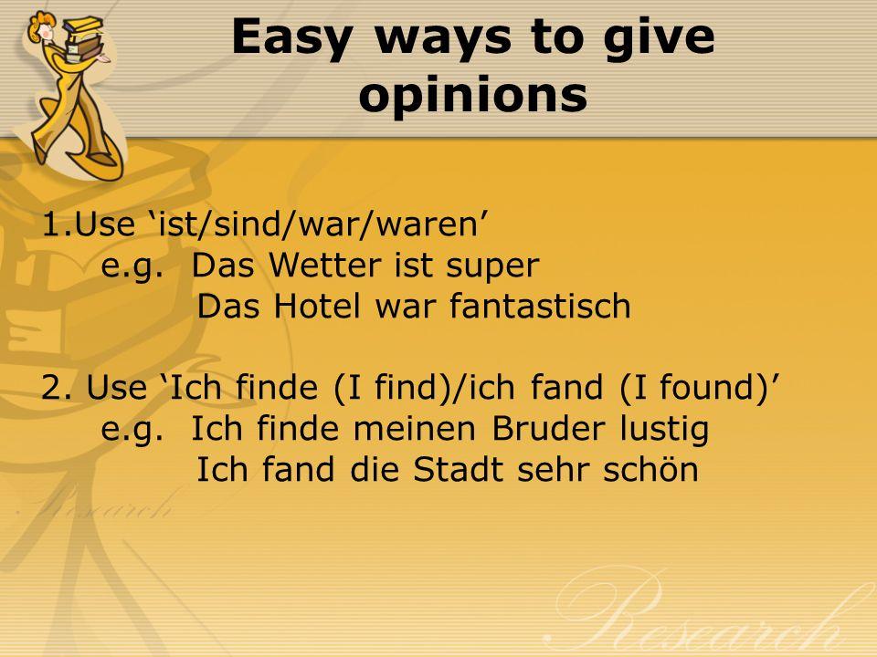 Easy ways to give opinions 1.Use ist/sind/war/waren e.g. Das Wetter ist super Das Hotel war fantastisch 2. Use Ich finde (I find)/ich fand (I found) e