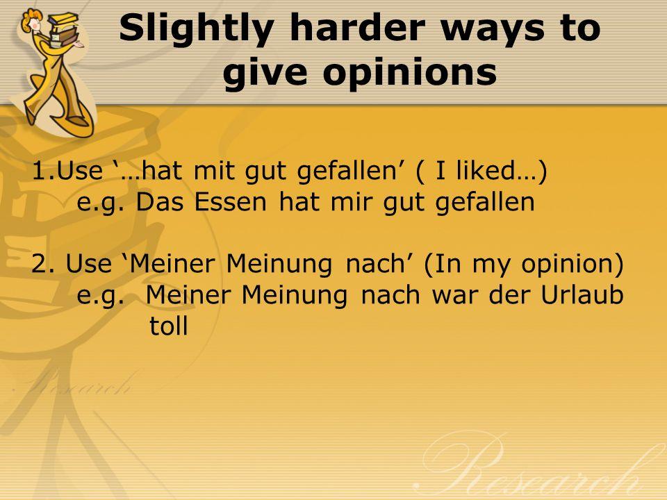 Slightly harder ways to give opinions 1.Use …hat mit gut gefallen ( I liked…) e.g. Das Essen hat mir gut gefallen 2. Use Meiner Meinung nach (In my op