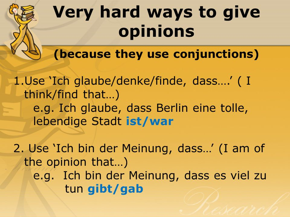 Very hard ways to give opinions (because they use conjunctions) 1.Use Ich glaube/denke/finde, dass…. ( I think/find that…) e.g. Ich glaube, dass Berli