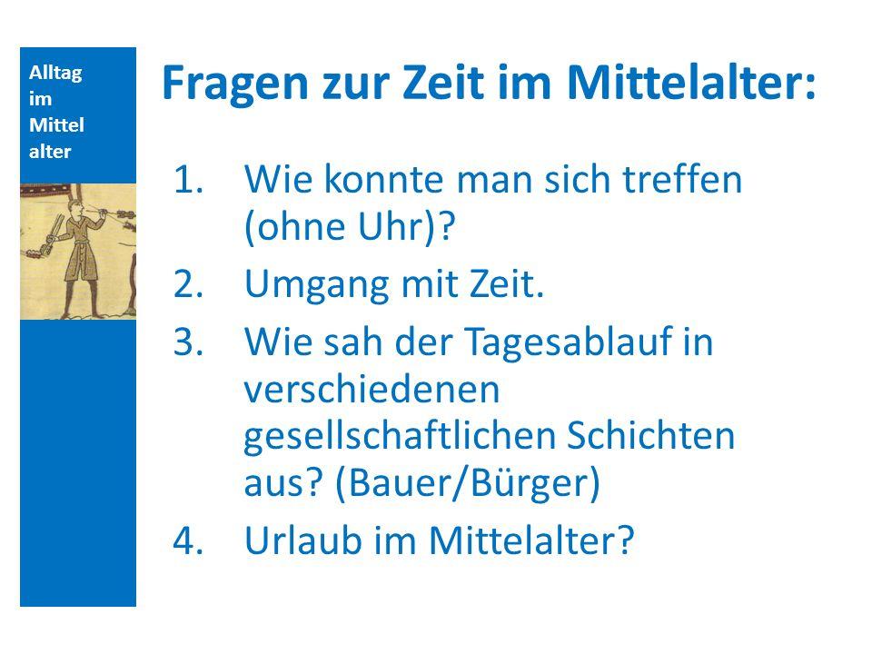 Alltag im Mittel alter Fragen zur Zeit im Mittelalter: 1.Wie konnte man sich treffen (ohne Uhr).