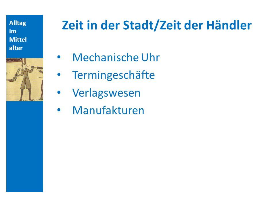 Alltag im Mittel alter Zeit in der Stadt/Zeit der Händler Mechanische Uhr Termingeschäfte Verlagswesen Manufakturen Aufbau der Vorlesungsstunde: