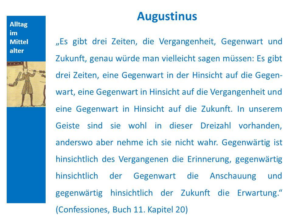 Alltag im Mittel alter Augustinus Es gibt drei Zeiten, die Vergangenheit, Gegenwart und Zukunft, genau würde man vielleicht sagen müssen: Es gibt drei Zeiten, eine Gegenwart in der Hinsicht auf die Gegen- wart, eine Gegenwart in Hinsicht auf die Vergangenheit und eine Gegenwart in Hinsicht auf die Zukunft.