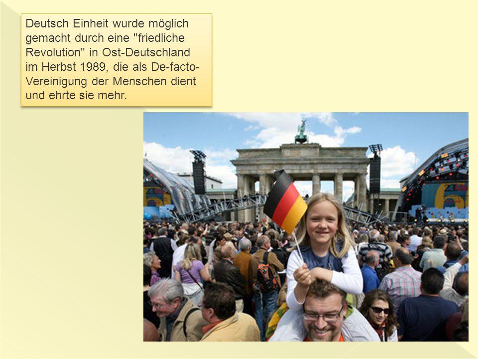 Deutsch Einheit wurde möglich gemacht durch eine friedliche Revolution in Ost-Deutschland im Herbst 1989, die als De-facto- Vereinigung der Menschen dient und ehrte sie mehr.