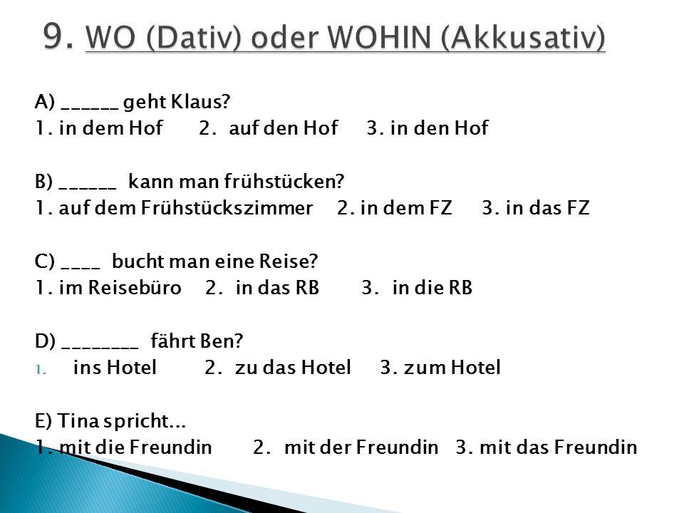 A) ______ geht Klaus? 1. in dem Hof 2. auf den Hof 3. in den Hof B) ______ kann man frühstücken? 1. auf dem Frühstückszimmer 2. in dem FZ 3. in das FZ
