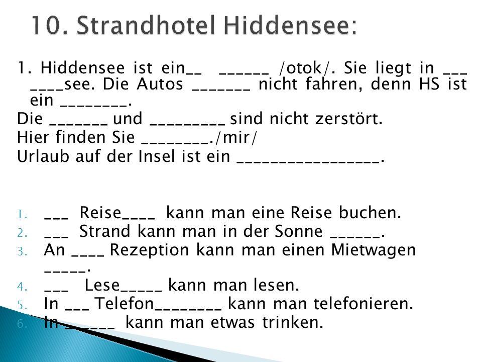 1. Hiddensee ist ein__ ______ /otok/. Sie liegt in ___ ____see. Die Autos _______ nicht fahren, denn HS ist ein ________. Die _______ und _________ si