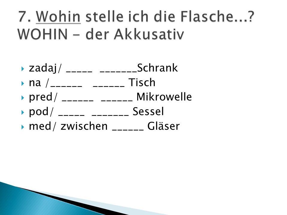 zadaj/ _____ _______Schrank na /______ ______ Tisch pred/ ______ ______ Mikrowelle pod/ _____ _______ Sessel med/ zwischen ______ Gläser