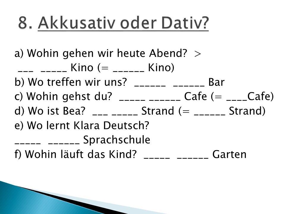 a) Wohin gehen wir heute Abend? > ___ _____ Kino (= ______ Kino) b) Wo treffen wir uns? ______ ______ Bar c) Wohin gehst du? _____ ______ Cafe (= ____