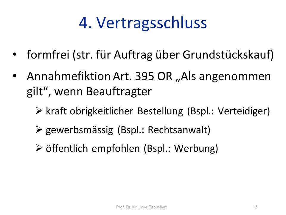 4. Vertragsschluss formfrei (str. für Auftrag über Grundstückskauf) Annahmefiktion Art. 395 OR Als angenommen gilt, wenn Beauftragter kraft obrigkeitl