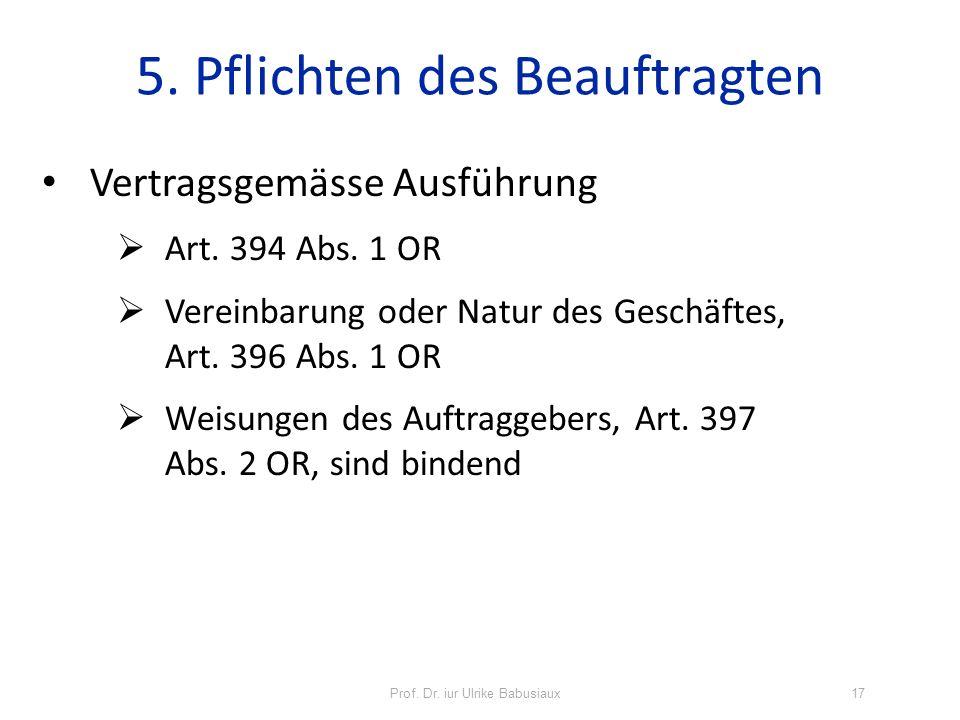 Prof. Dr. iur Ulrike Babusiaux17 5. Pflichten des Beauftragten Vertragsgemässe Ausführung Art. 394 Abs. 1 OR Vereinbarung oder Natur des Geschäftes, A