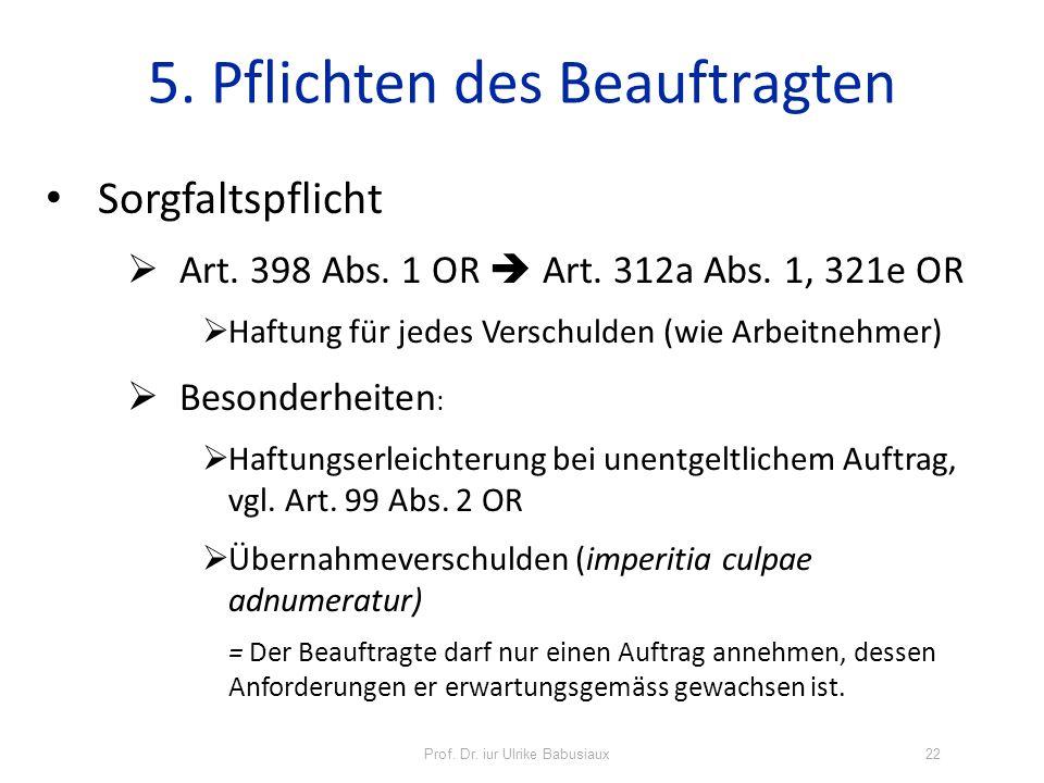 Prof. Dr. iur Ulrike Babusiaux22 5. Pflichten des Beauftragten Sorgfaltspflicht Art. 398 Abs. 1 OR Art. 312a Abs. 1, 321e OR Haftung für jedes Verschu