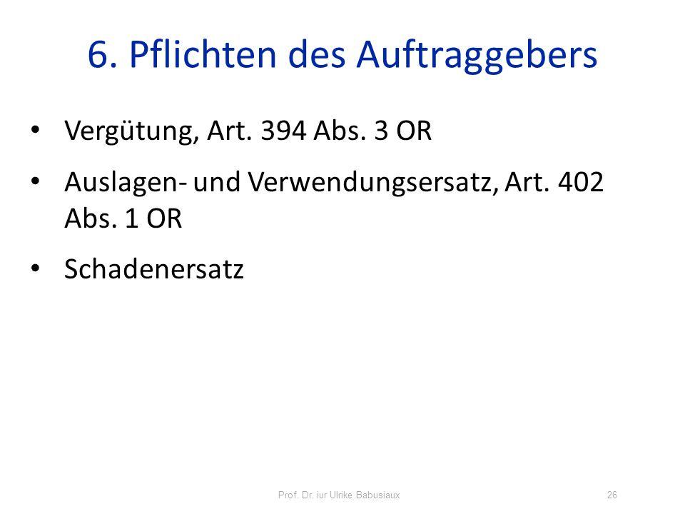 Prof. Dr. iur Ulrike Babusiaux26 6. Pflichten des Auftraggebers Vergütung, Art. 394 Abs. 3 OR Auslagen- und Verwendungsersatz, Art. 402 Abs. 1 OR Scha