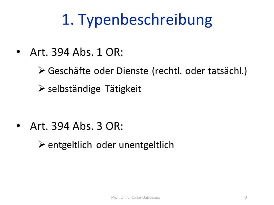 Prof. Dr. iur Ulrike Babusiaux3 1. Typenbeschreibung Art. 394 Abs. 1 OR: Geschäfte oder Dienste (rechtl. oder tatsächl.) selbständige Tätigkeit Art. 3