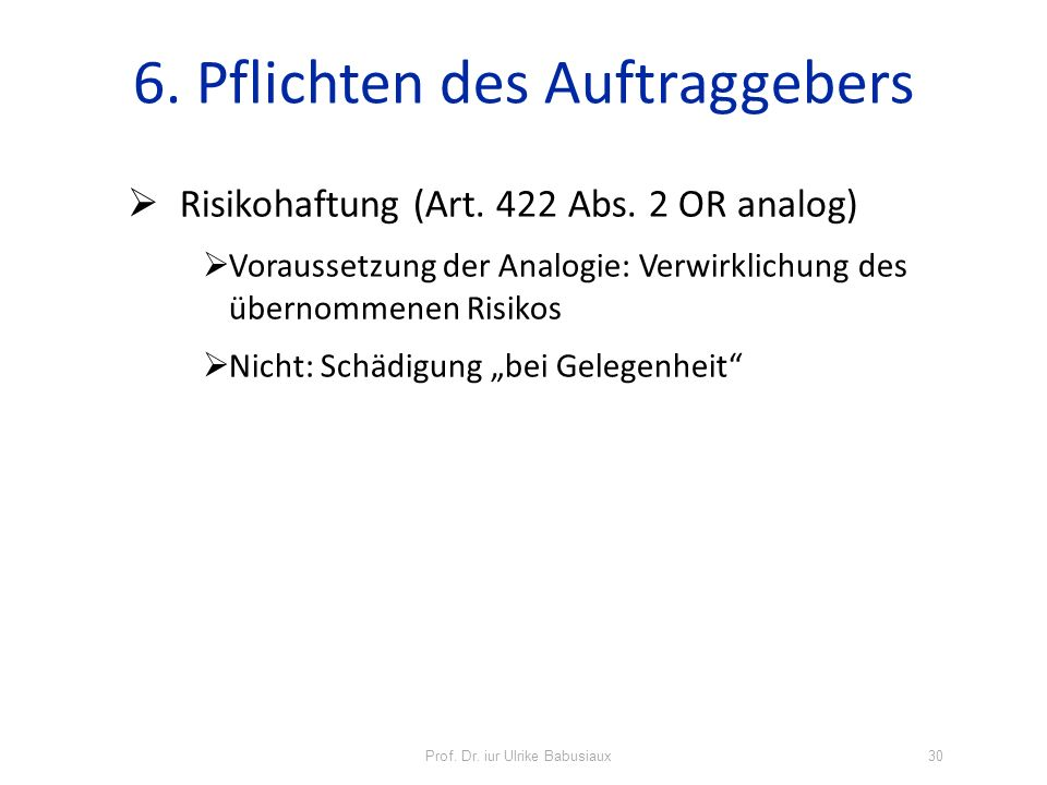 Prof. Dr. iur Ulrike Babusiaux30 6. Pflichten des Auftraggebers Risikohaftung (Art. 422 Abs. 2 OR analog) Voraussetzung der Analogie: Verwirklichung d