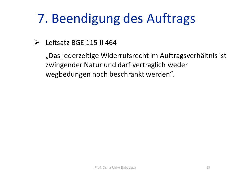 Prof. Dr. iur Ulrike Babusiaux33 7. Beendigung des Auftrags Leitsatz BGE 115 II 464 Das jederzeitige Widerrufsrecht im Auftragsverhältnis ist zwingend