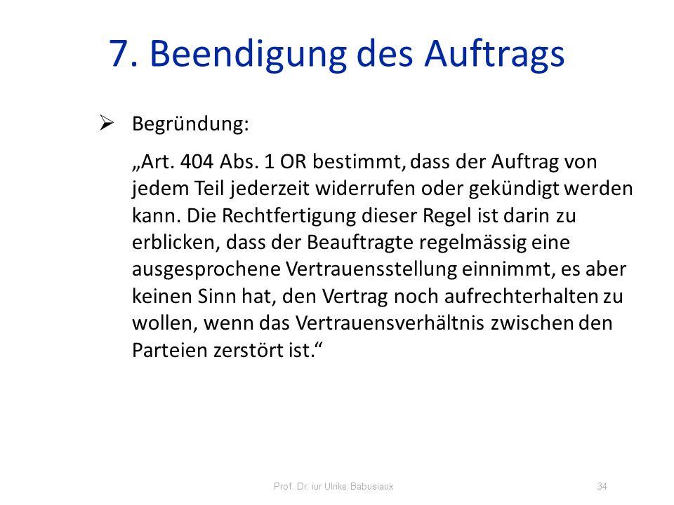 Prof. Dr. iur Ulrike Babusiaux34 7. Beendigung des Auftrags Begründung: Art. 404 Abs. 1 OR bestimmt, dass der Auftrag von jedem Teil jederzeit widerru