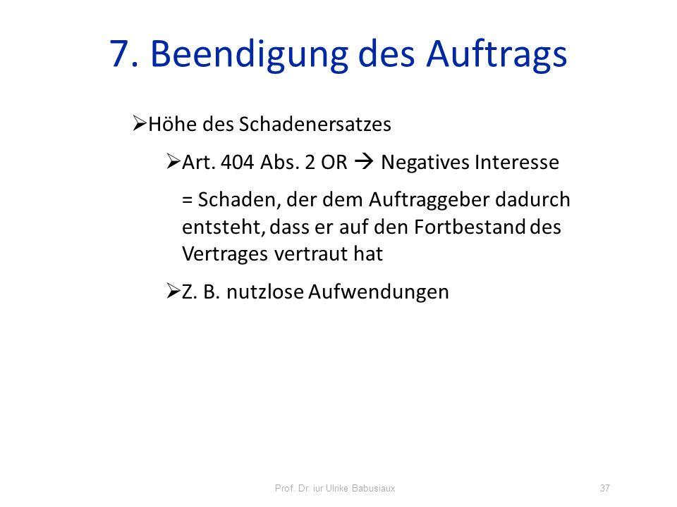 Prof. Dr. iur Ulrike Babusiaux37 7. Beendigung des Auftrags Höhe des Schadenersatzes Art. 404 Abs. 2 OR Negatives Interesse = Schaden, der dem Auftrag