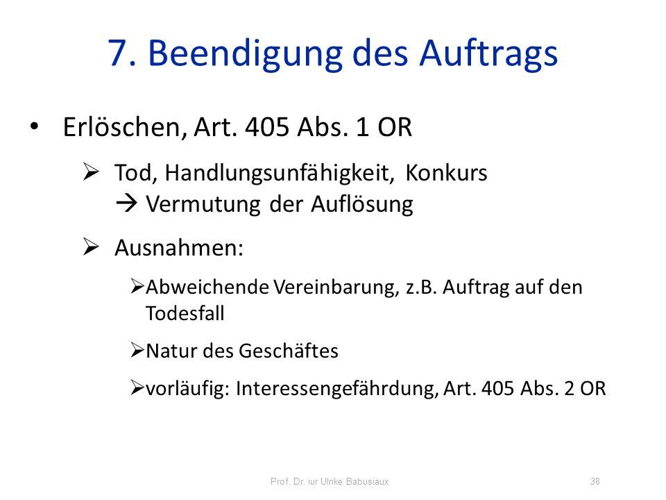 Prof. Dr. iur Ulrike Babusiaux38 7. Beendigung des Auftrags Erlöschen, Art. 405 Abs. 1 OR Tod, Handlungsunfähigkeit, Konkurs Vermutung der Auflösung A