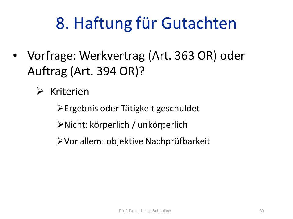 Prof. Dr. iur Ulrike Babusiaux39 8. Haftung für Gutachten Vorfrage: Werkvertrag (Art. 363 OR) oder Auftrag (Art. 394 OR)? Kriterien Ergebnis oder Täti