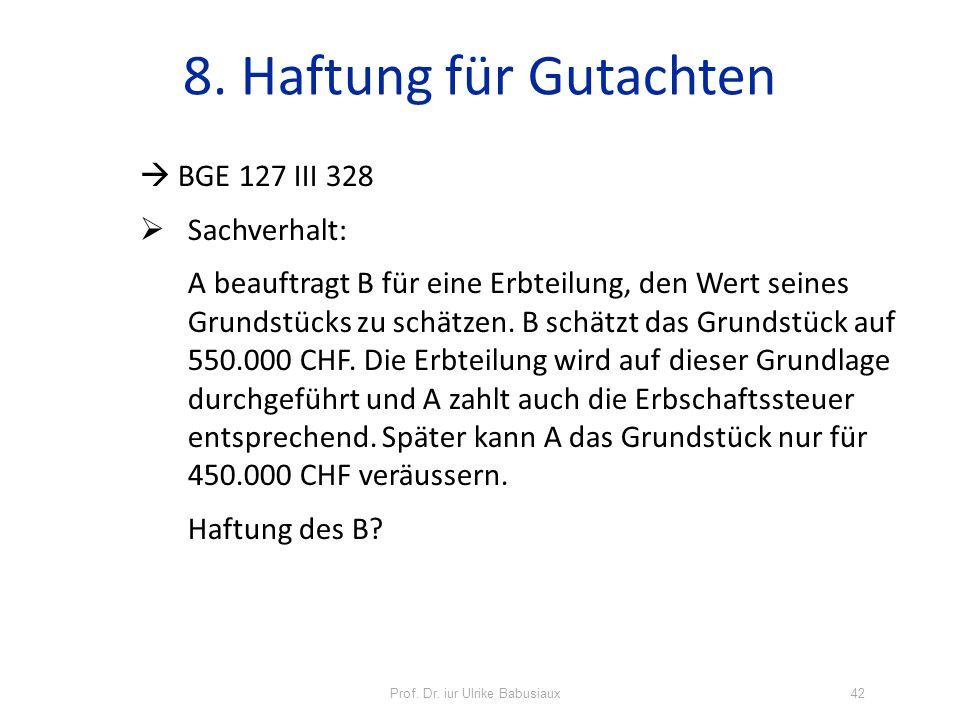 Prof. Dr. iur Ulrike Babusiaux42 8. Haftung für Gutachten BGE 127 III 328 Sachverhalt: A beauftragt B für eine Erbteilung, den Wert seines Grundstücks