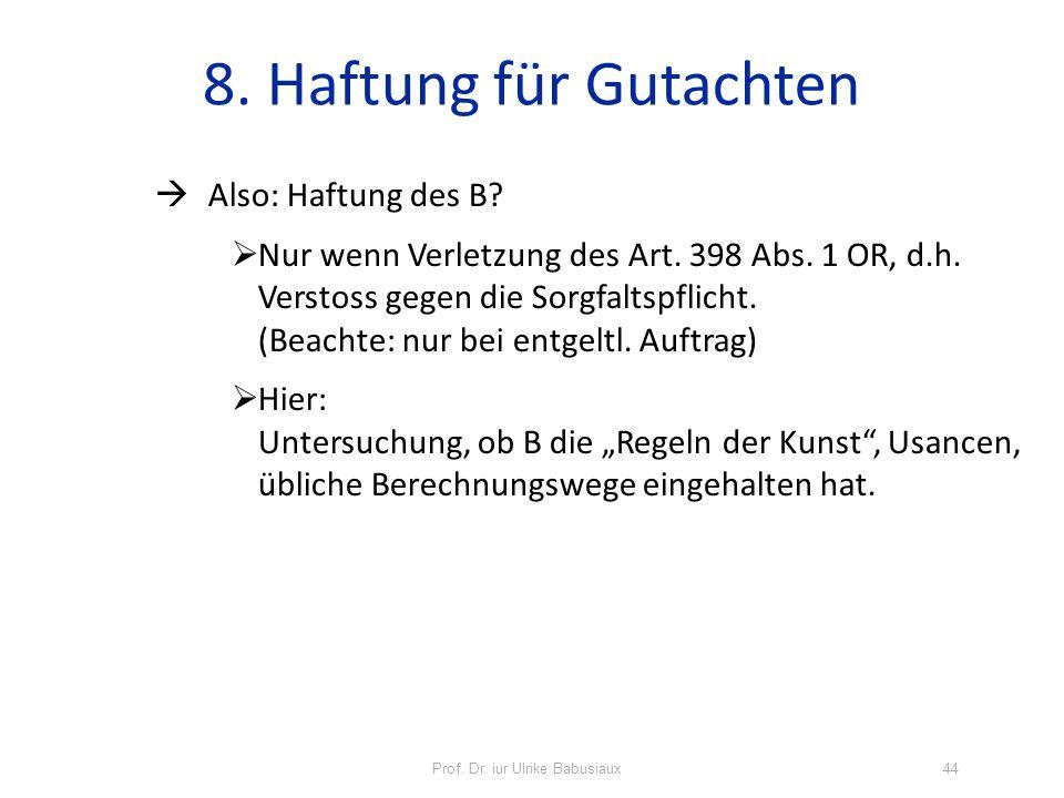 Prof. Dr. iur Ulrike Babusiaux44 8. Haftung für Gutachten Also: Haftung des B? Nur wenn Verletzung des Art. 398 Abs. 1 OR, d.h. Verstoss gegen die Sor