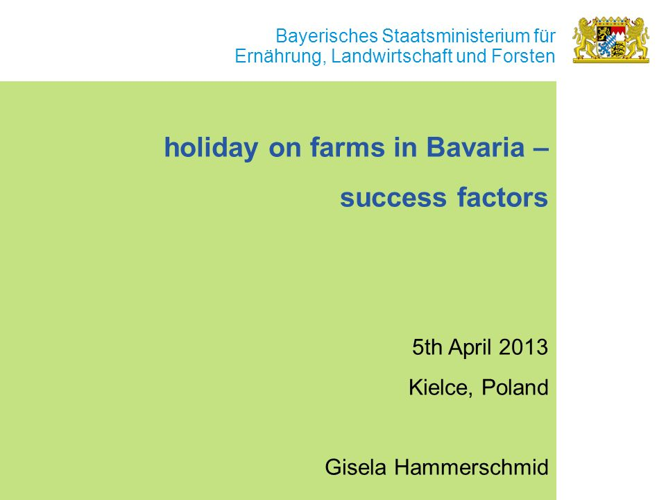 Bayerisches Staatsministerium für Ernährung, Landwirtschaft und Forsten holiday on farms in Bavaria – success factors 5th April 2013 Kielce, Poland Gisela Hammerschmid