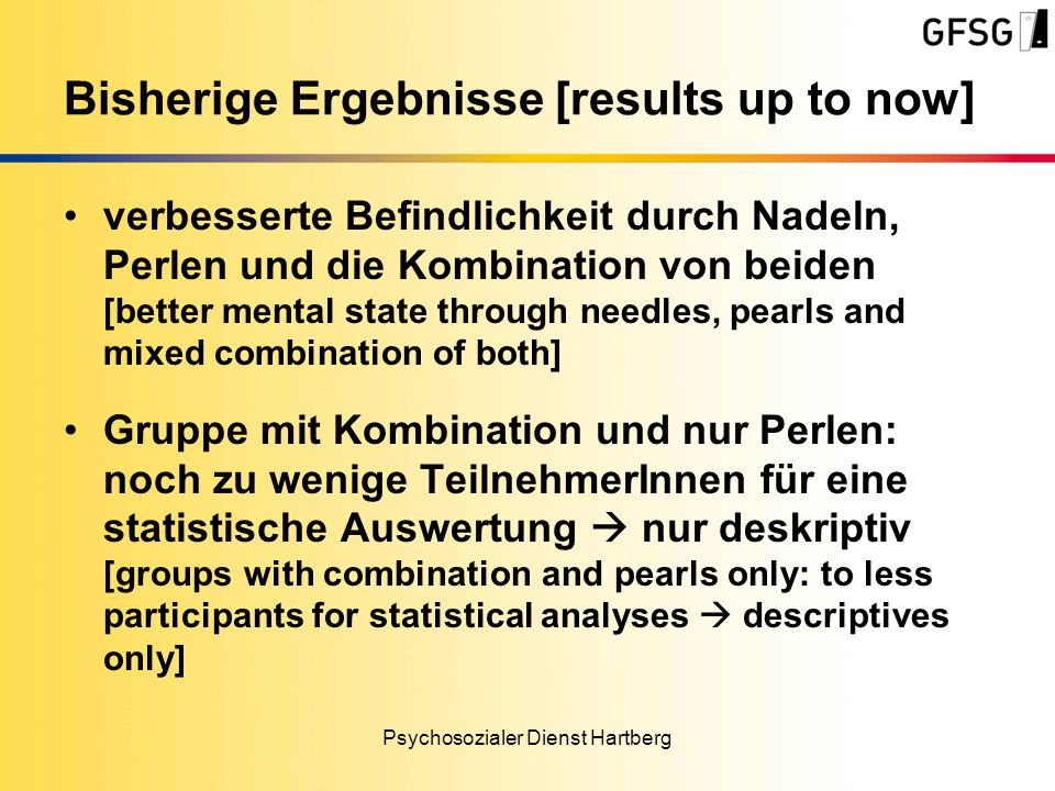 verbesserte Befindlichkeit durch Nadeln, Perlen und die Kombination von beiden [better mental state through needles, pearls and mixed combination of both] Gruppe mit Kombination und nur Perlen: noch zu wenige TeilnehmerInnen für eine statistische Auswertung nur deskriptiv [groups with combination and pearls only: to less participants for statistical analyses descriptives only] Psychosozialer Dienst Hartberg Bisherige Ergebnisse [results up to now]