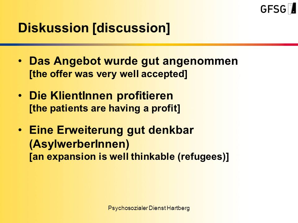 Das Angebot wurde gut angenommen [the offer was very well accepted] Die KlientInnen profitieren [the patients are having a profit] Eine Erweiterung gut denkbar (AsylwerberInnen) [an expansion is well thinkable (refugees)] Psychosozialer Dienst Hartberg Diskussion [discussion]