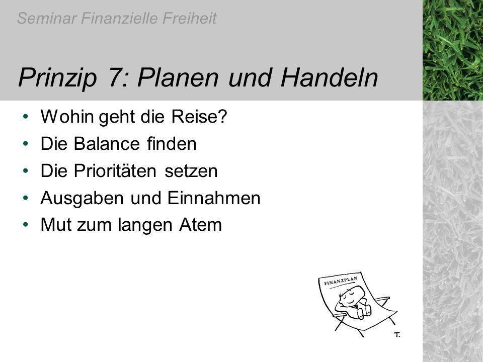 Seminar Finanzielle Freiheit Prinzip 7: Planen und Handeln Wohin geht die Reise? Die Balance finden Die Prioritäten setzen Ausgaben und Einnahmen Mut
