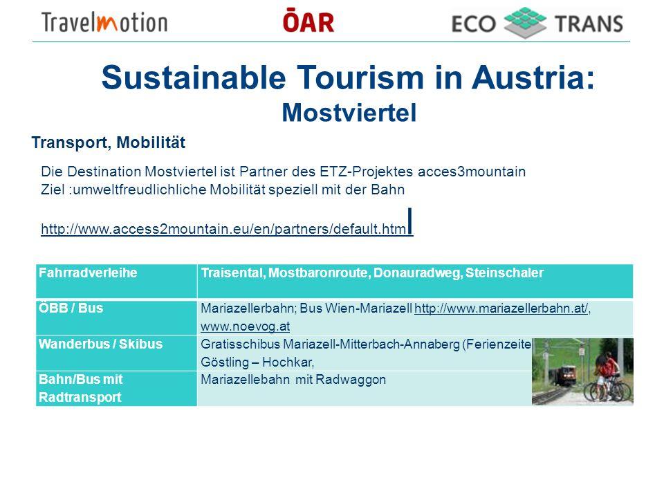 Sustainable Tourism in Austria: Mostviertel Die Destination Mostviertel ist Partner des ETZ-Projektes acces3mountain Ziel :umweltfreudlichliche Mobilität speziell mit der Bahn http://www.access2mountain.eu/en/partners/default.htm l http://www.access2mountain.eu/en/partners/default.htm l Transport, Mobilität Fahrradverleihe Traisental, Mostbaronroute, Donauradweg, Steinschaler ÖBB / Bus Mariazellerbahn; Bus Wien-Mariazell http://www.mariazellerbahn.at/, www.noevog.athttp://www.mariazellerbahn.at/ www.noevog.at Wanderbus / Skibus Gratisschibus Mariazell-Mitterbach-Annaberg (Ferienzeiten), Schibus Göstling – Hochkar, Bahn/Bus mit Radtransport Mariazellebahn mit Radwaggon