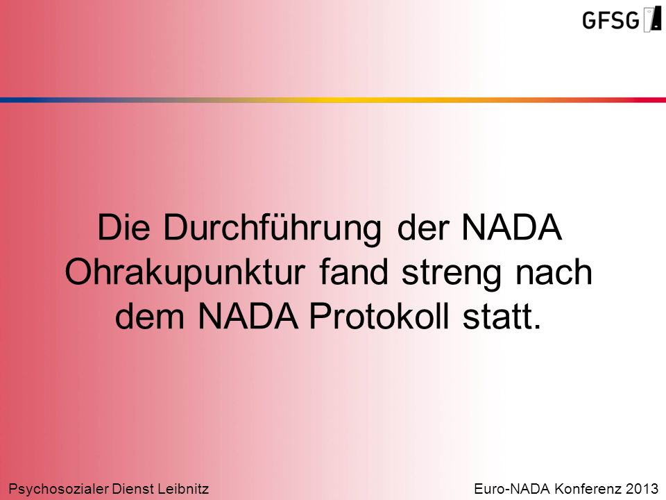 Psychosozialer Dienst LeibnitzEuro-NADA Konferenz 2013 Die Durchführung der NADA Ohrakupunktur fand streng nach dem NADA Protokoll statt.