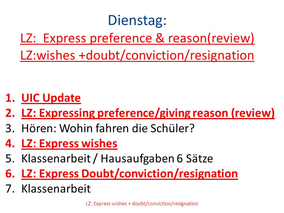 Dienstag: LZ: Express preference & reason(review) LZ:wishes +doubt/conviction/resignation 1.UIC Update 2.LZ: Expressing preference/giving reason (review) 3.Hören: Wohin fahren die Schüler.